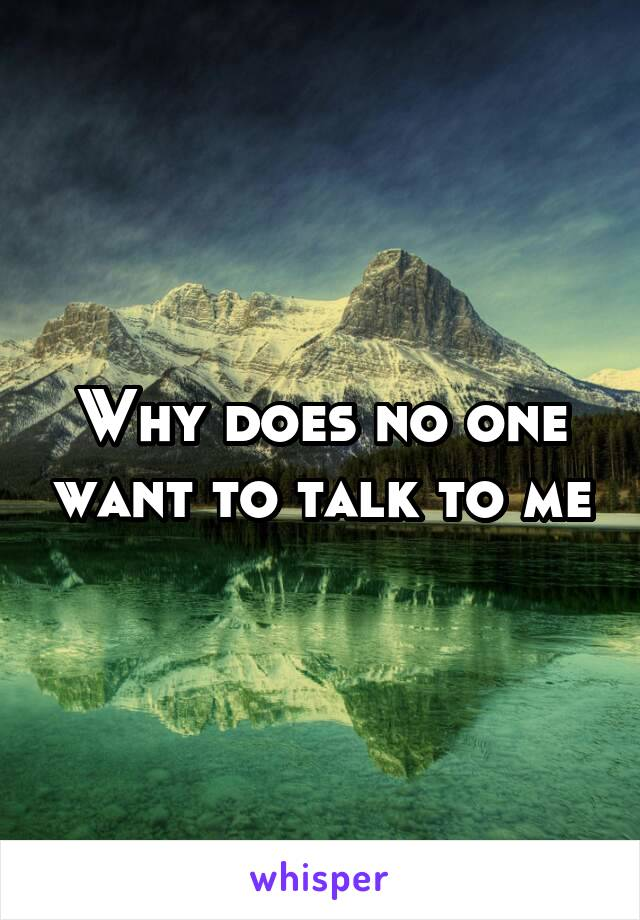 Why does no one want to talk to me