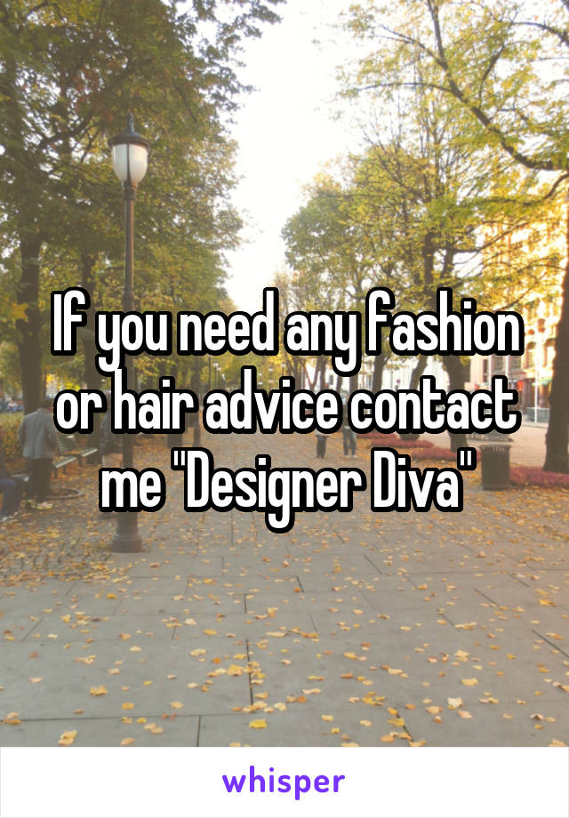 "If you need any fashion or hair advice contact me ""Designer Diva"""