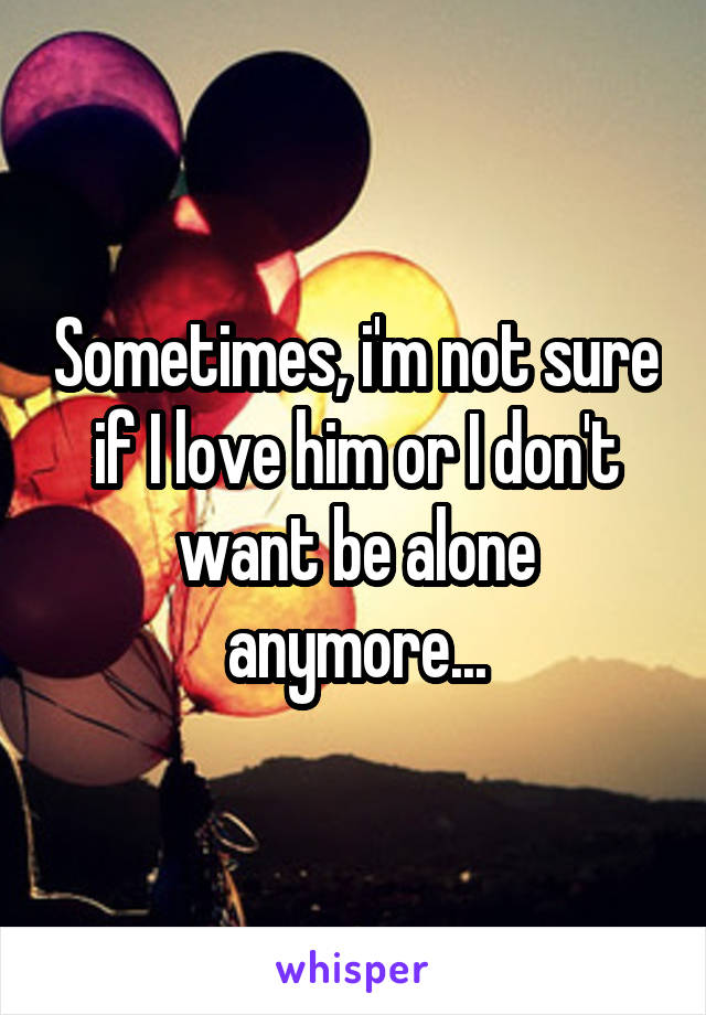 Sometimes, i'm not sure if I love him or I don't want be alone anymore...