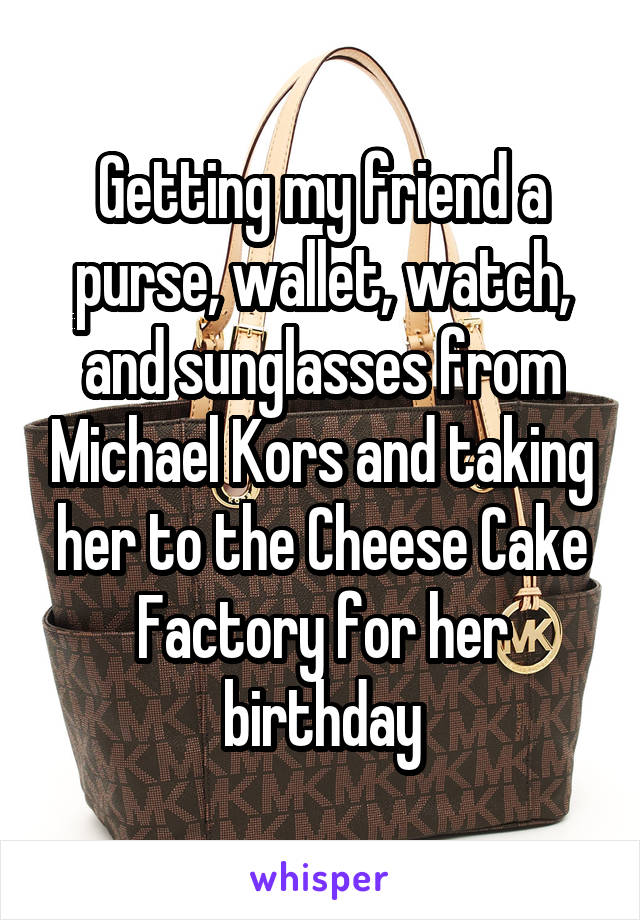 Getting my friend a purse, wallet, watch, and sunglasses from Michael Kors and taking her to the Cheese Cake Factory for her birthday