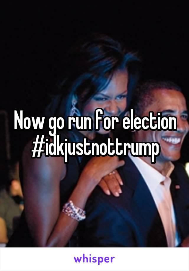 Now go run for election #idkjustnottrump