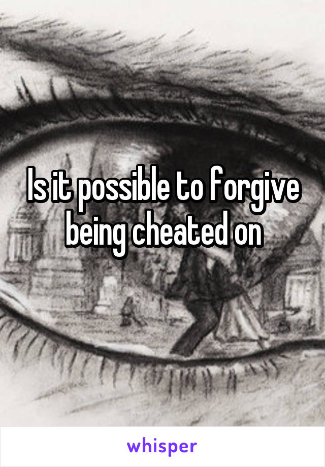 Is it possible to forgive being cheated on