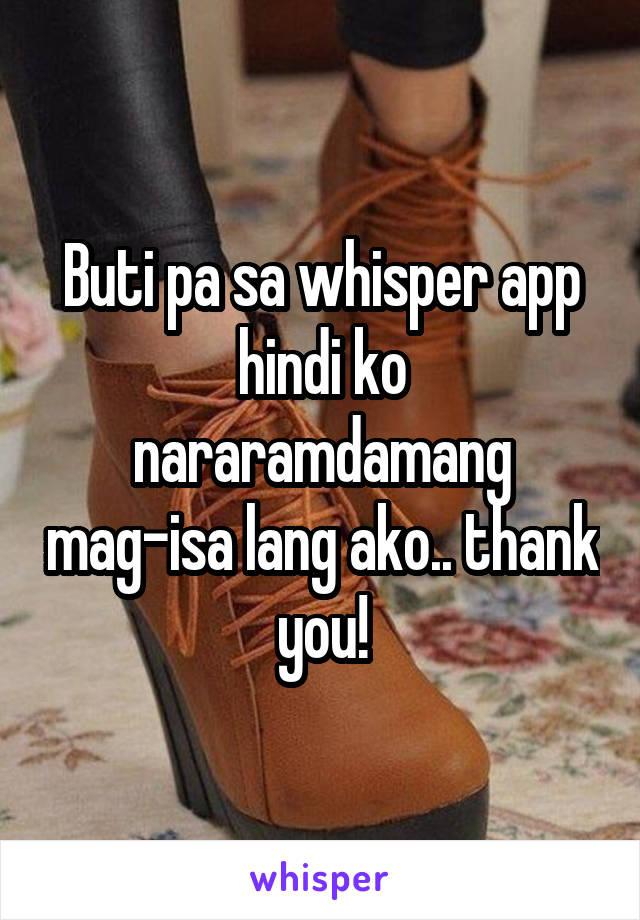 Buti pa sa whisper app hindi ko nararamdamang mag-isa lang ako.. thank you!