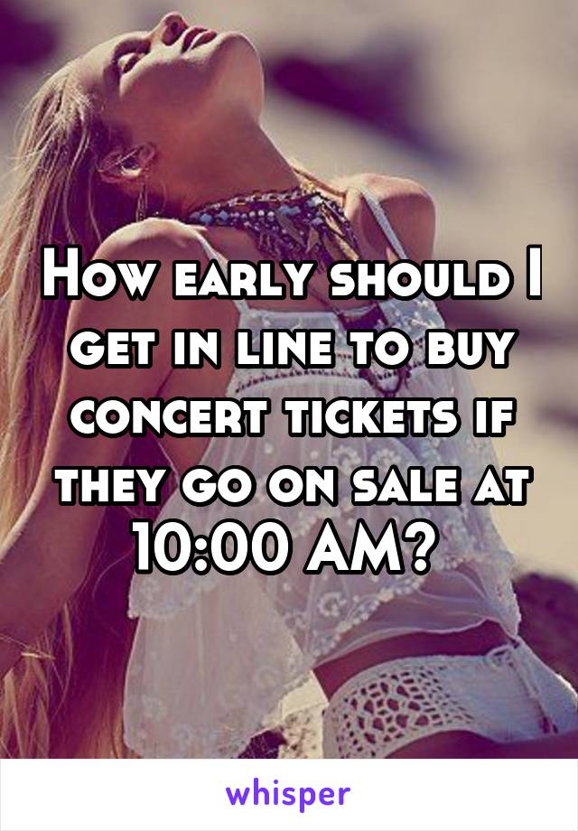 How early should I get in line to buy concert tickets if they go on sale at 10:00 AM?