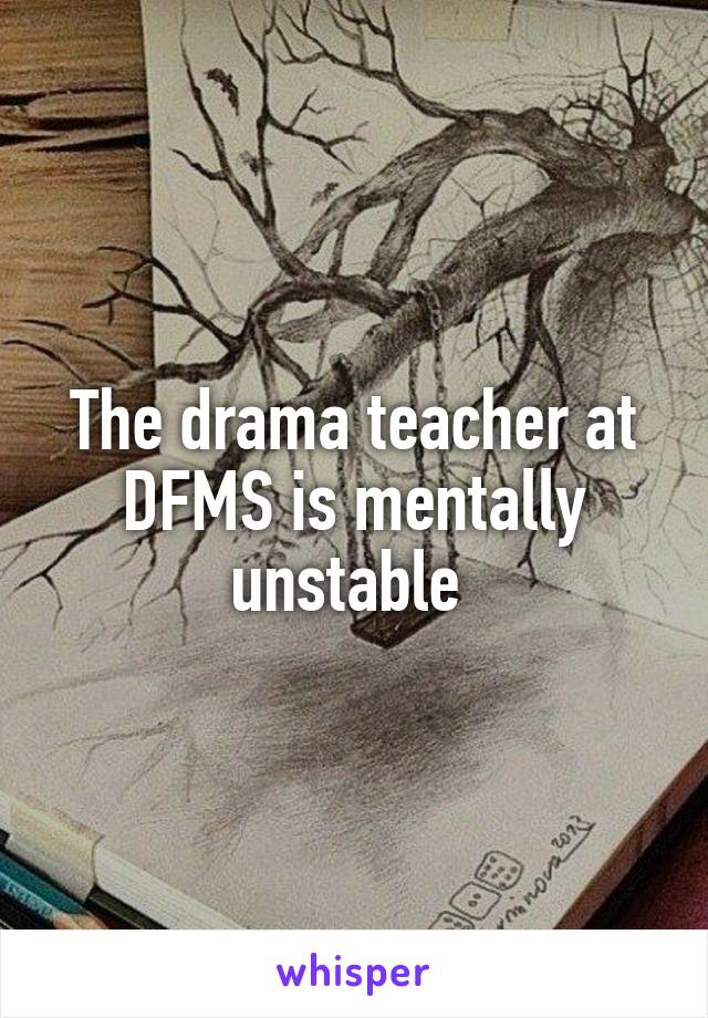 The drama teacher at DFMS is mentally unstable