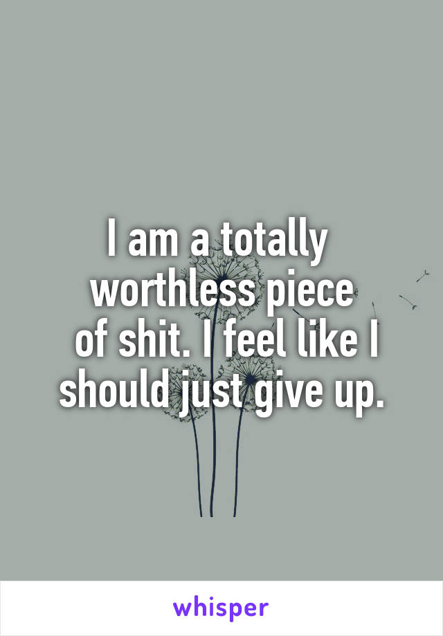 I am a totally  worthless piece  of shit. I feel like I should just give up.