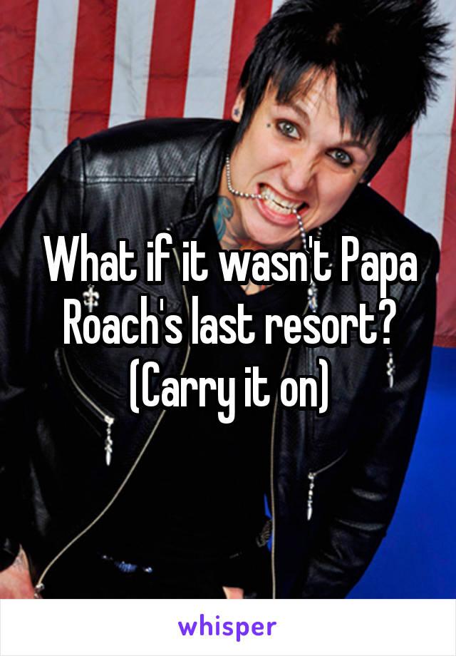 What if it wasn't Papa Roach's last resort? (Carry it on)