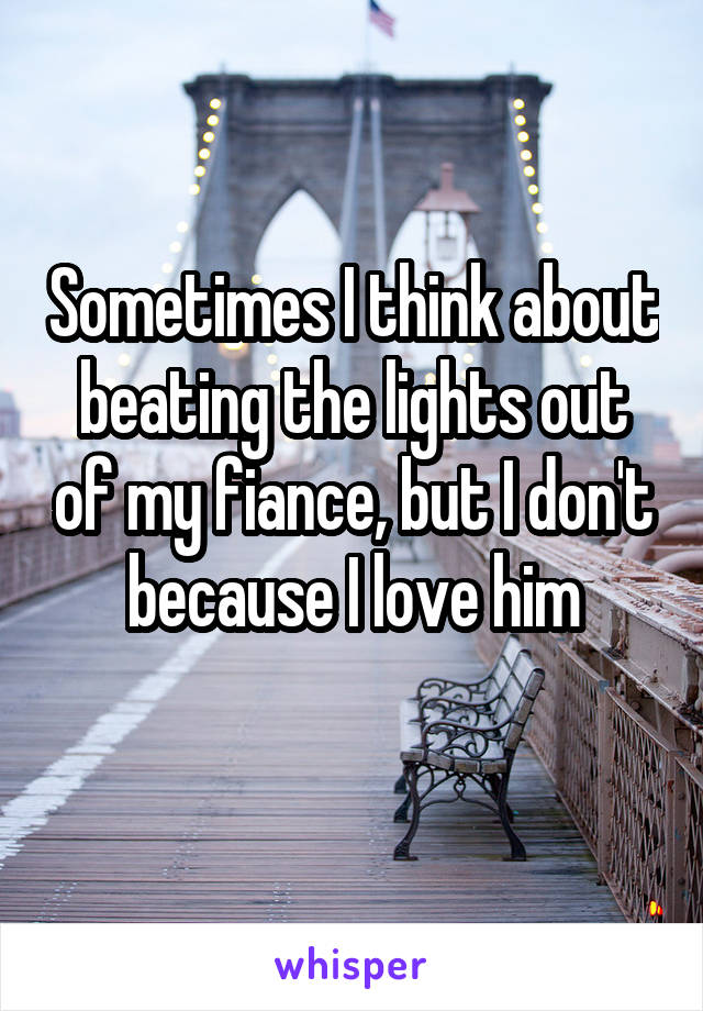 Sometimes I think about beating the lights out of my fiance, but I don't because I love him