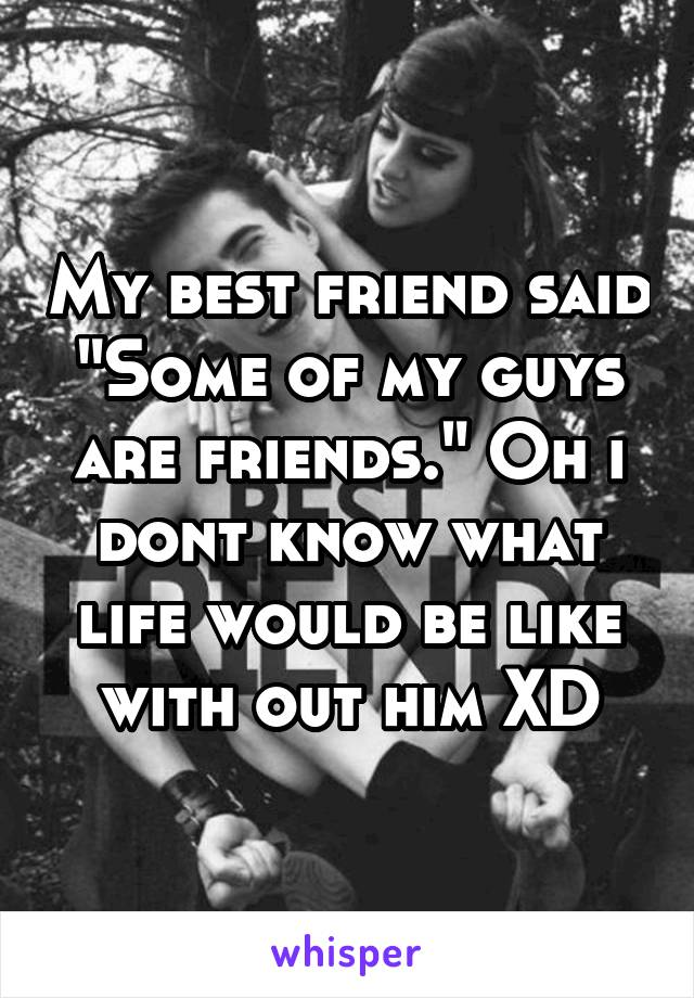 "My best friend said ""Some of my guys are friends."" Oh i dont know what life would be like with out him XD"