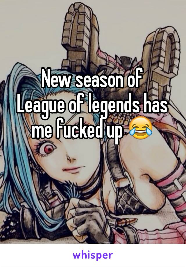 New season of  League of legends has me fucked up 😂