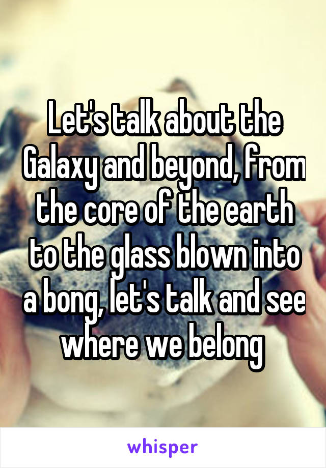 Let's talk about the Galaxy and beyond, from the core of the earth to the glass blown into a bong, let's talk and see where we belong