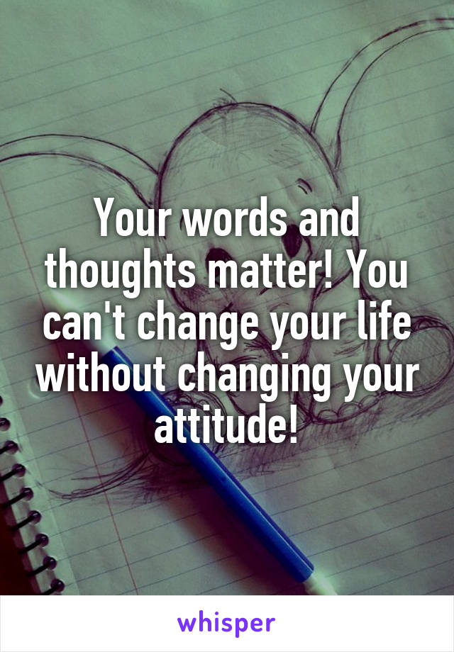 Your words and thoughts matter! You can't change your life without changing your attitude!