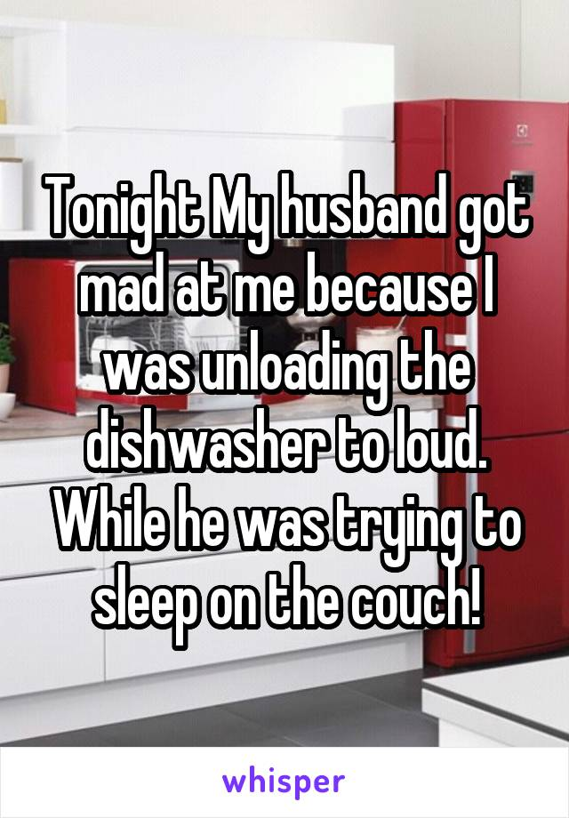 Tonight My husband got mad at me because I was unloading the dishwasher to loud. While he was trying to sleep on the couch!