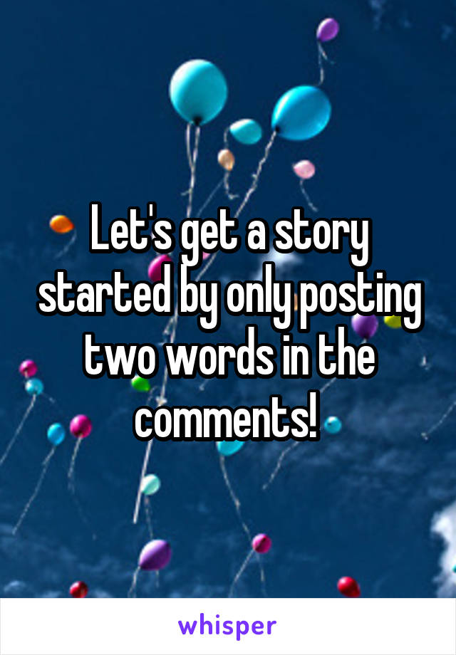 Let's get a story started by only posting two words in the comments!