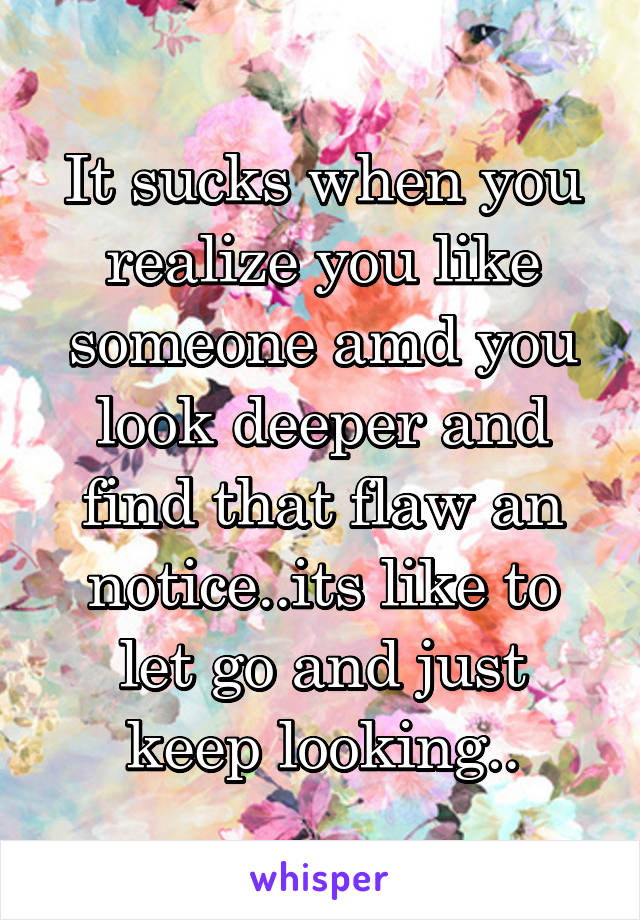 It sucks when you realize you like someone amd you look deeper and find that flaw an notice..its like to let go and just keep looking..