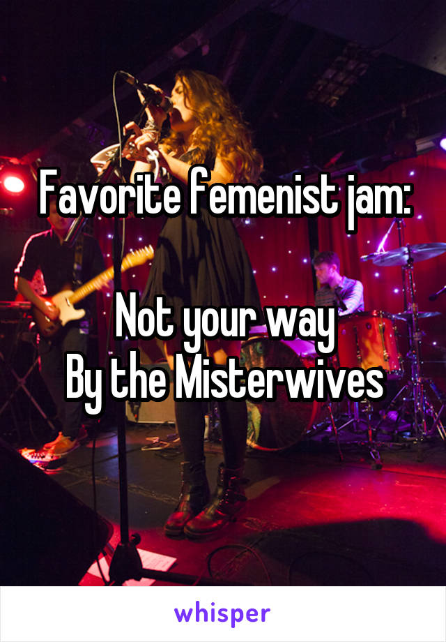Favorite femenist jam:  Not your way By the Misterwives