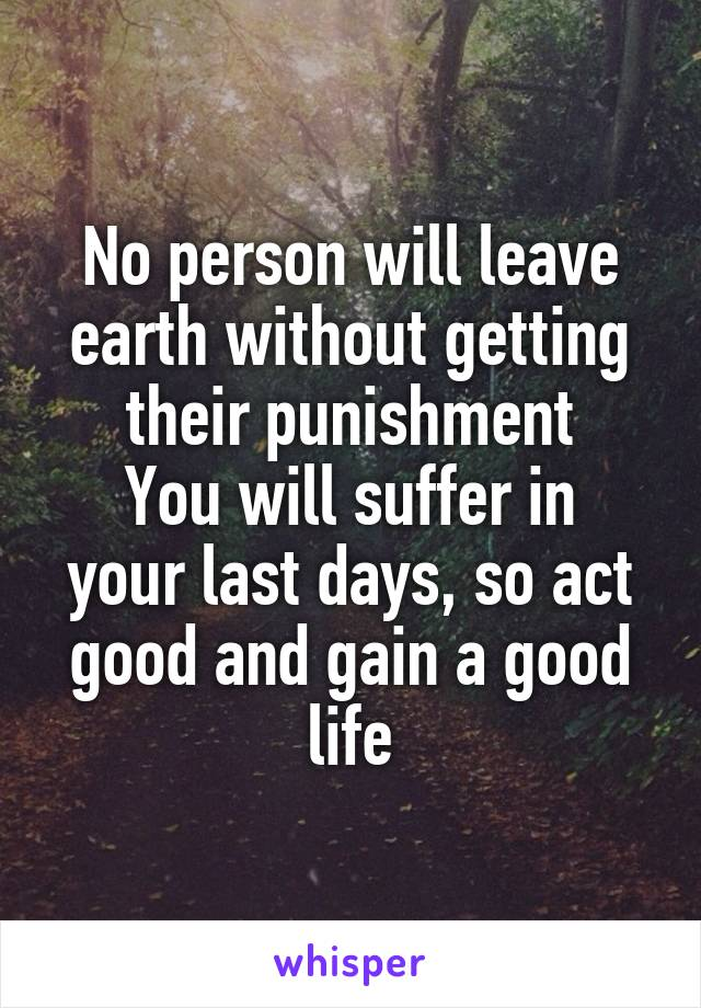 No person will leave earth without getting their punishment You will suffer in your last days, so act good and gain a good life