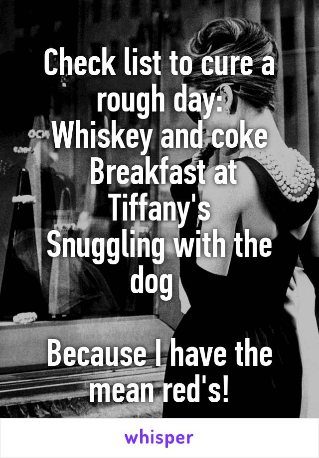 Check list to cure a rough day: Whiskey and coke  Breakfast at Tiffany's Snuggling with the dog    Because I have the mean red's!