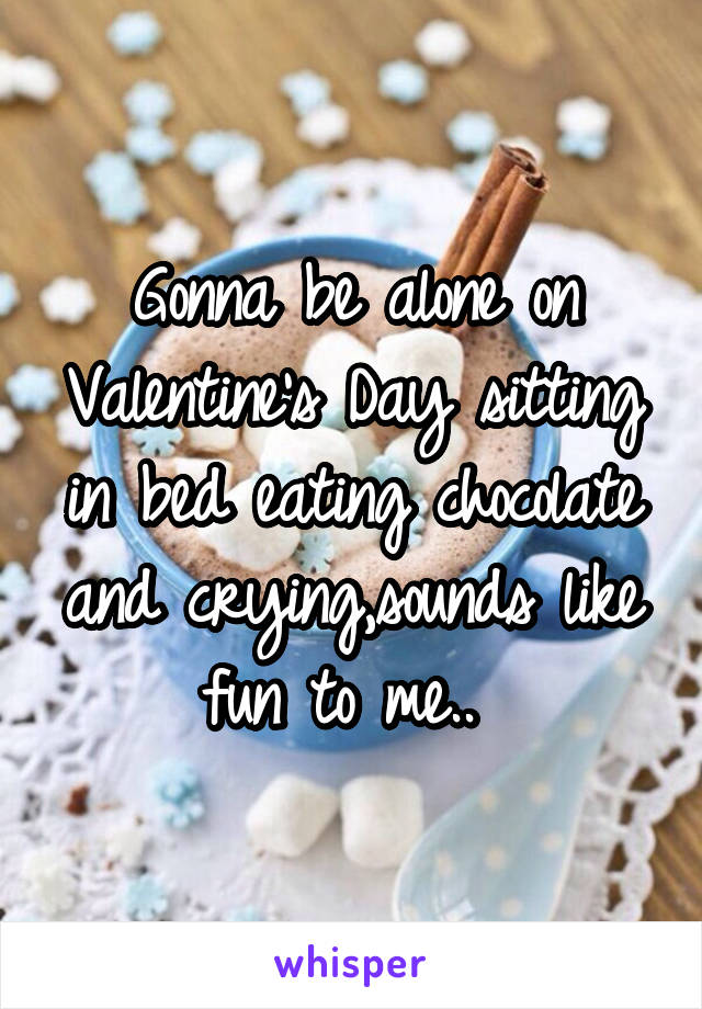 Gonna be alone on Valentine's Day sitting in bed eating chocolate and crying,sounds like fun to me..