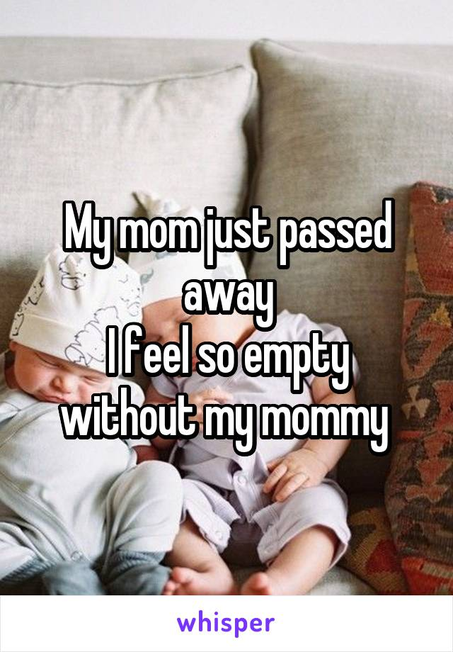 My mom just passed away I feel so empty without my mommy
