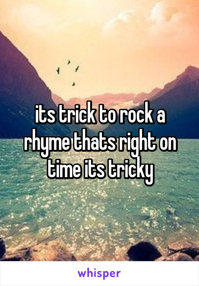 its trick to rock a rhyme thats right on time its tricky