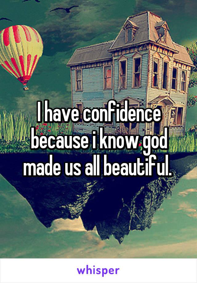 I have confidence because i know god made us all beautiful.