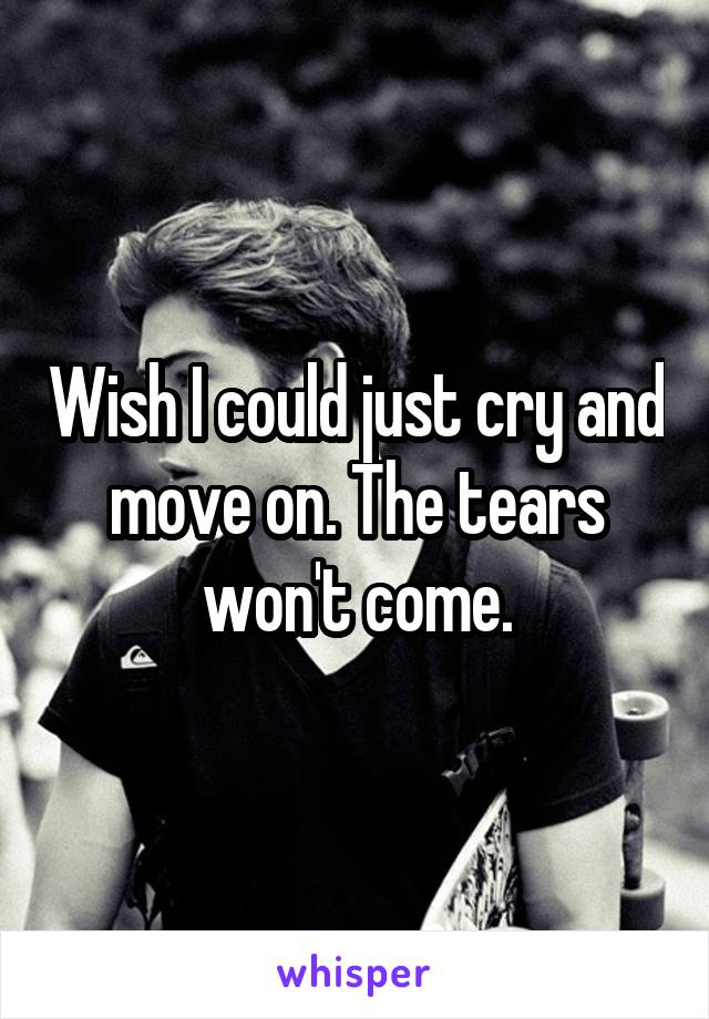 Wish I could just cry and move on. The tears won't come.