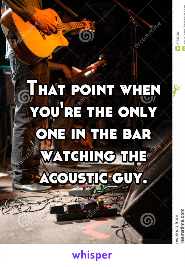 That point when you're the only one in the bar watching the acoustic guy.