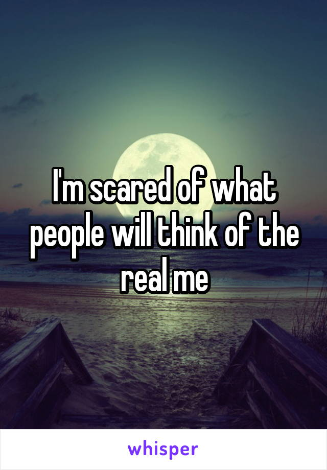 I'm scared of what people will think of the real me