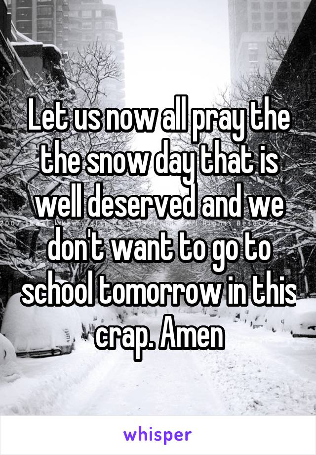 Let us now all pray the the snow day that is well deserved and we don't want to go to school tomorrow in this crap. Amen