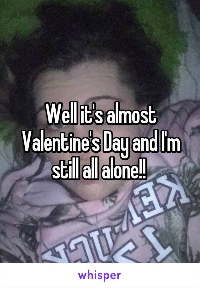 Well it's almost Valentine's Day and I'm still all alone!!