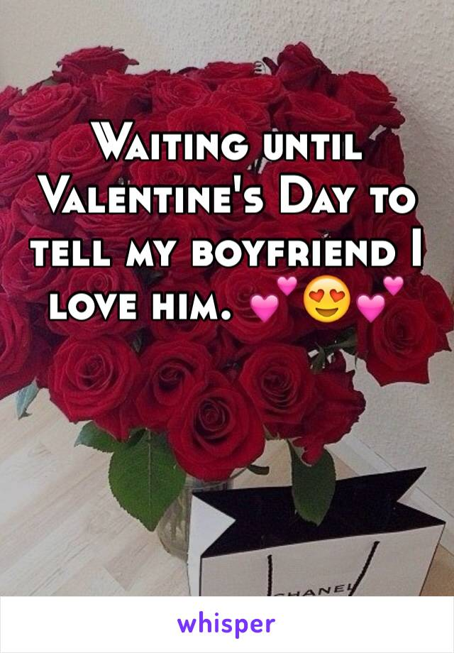 Waiting until Valentine's Day to tell my boyfriend I love him. 💕😍💕