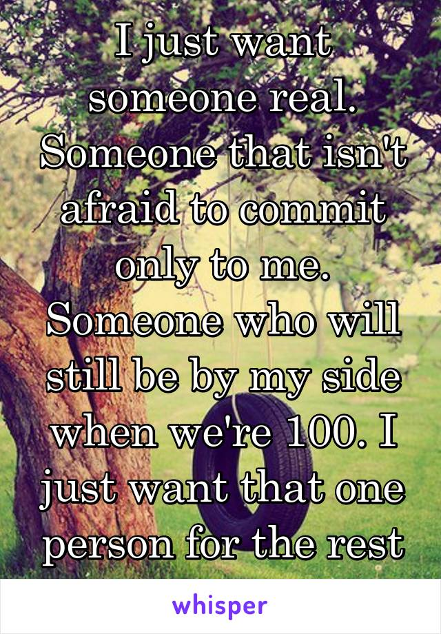 I just want someone real. Someone that isn't afraid to commit only to me. Someone who will still be by my side when we're 100. I just want that one person for the rest of my life.