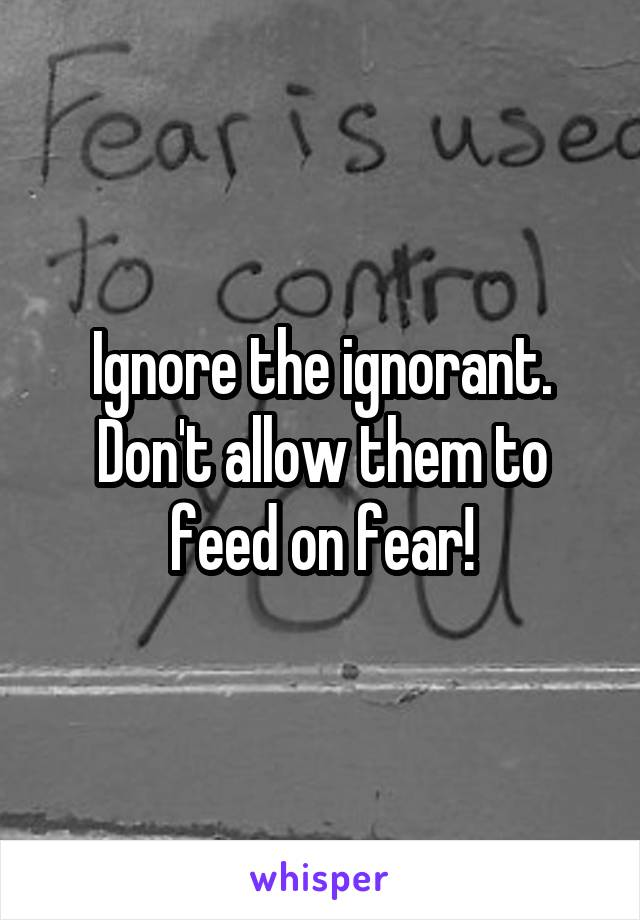 Ignore the ignorant. Don't allow them to feed on fear!