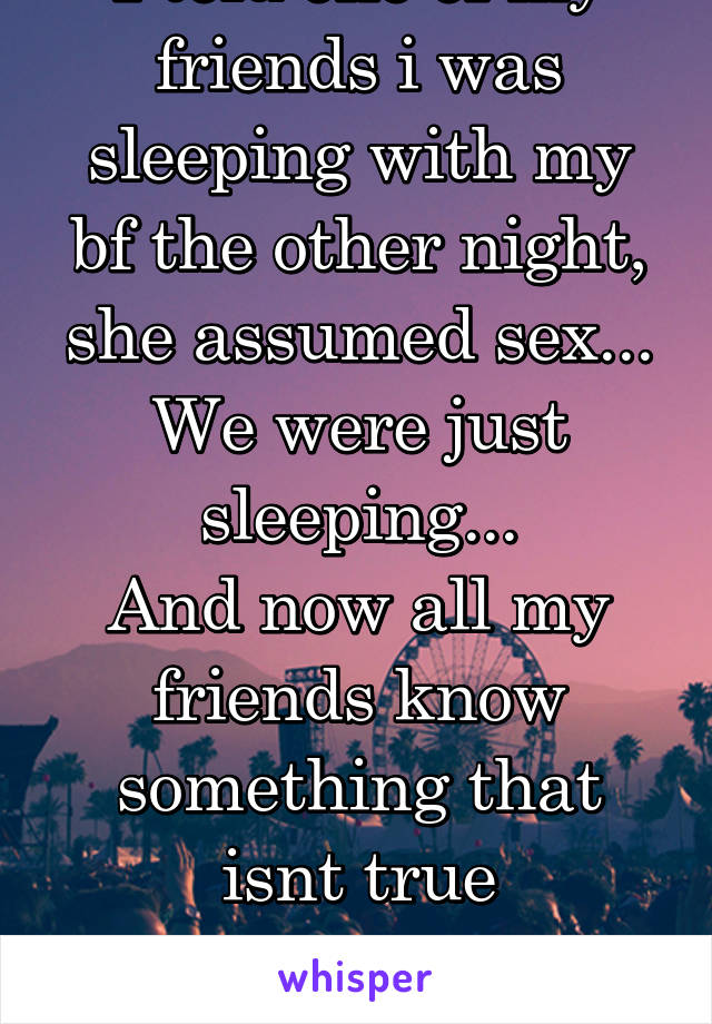 I told one of my friends i was sleeping with my bf the other night, she assumed sex... We were just sleeping... And now all my friends know something that isnt true Well yeah thanks...
