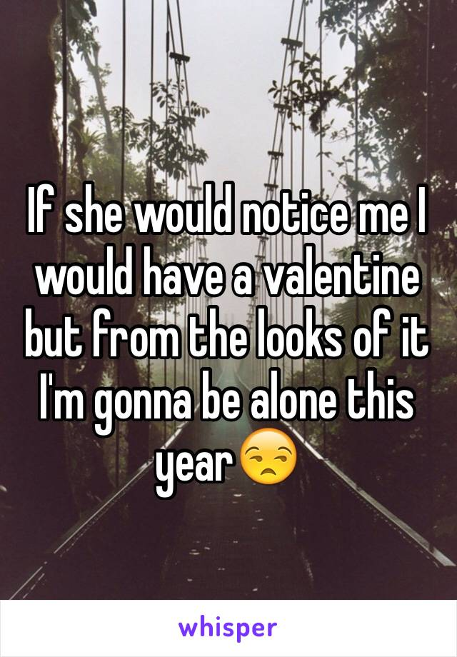 If she would notice me I would have a valentine but from the looks of it I'm gonna be alone this year😒