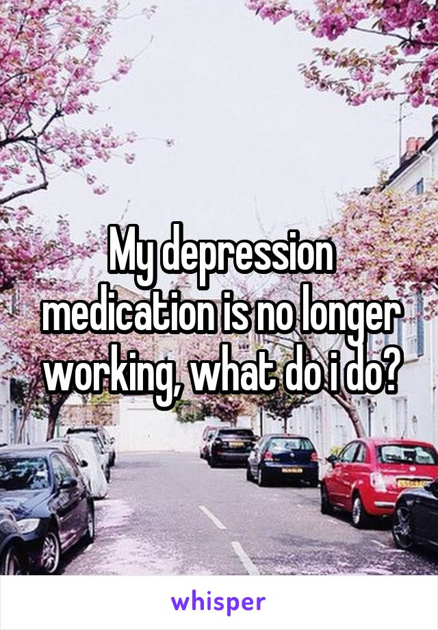 My depression medication is no longer working, what do i do?