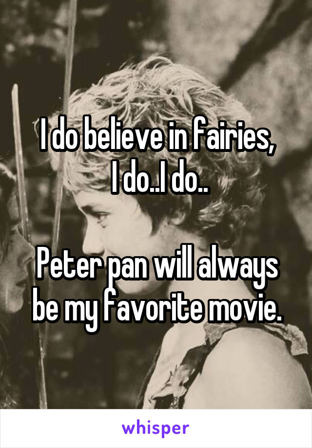 I do believe in fairies,  I do..I do..  Peter pan will always be my favorite movie.