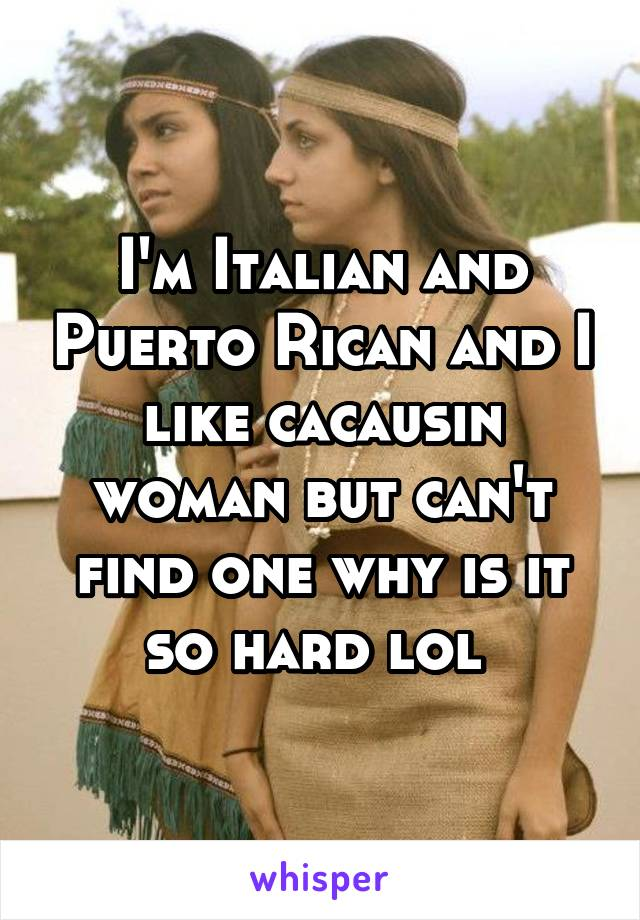 I'm Italian and Puerto Rican and I like cacausin woman but can't find one why is it so hard lol