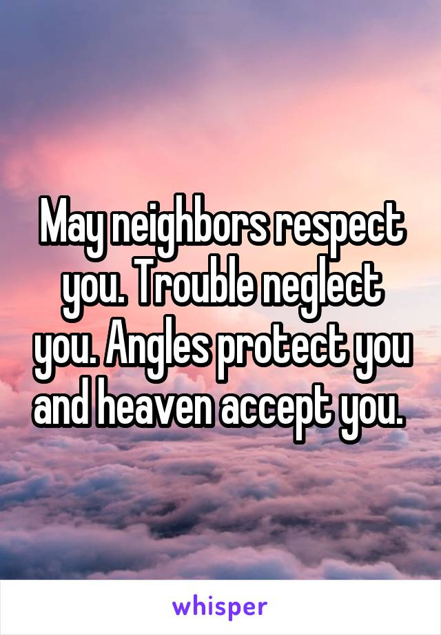 May neighbors respect you. Trouble neglect you. Angles protect you and heaven accept you.