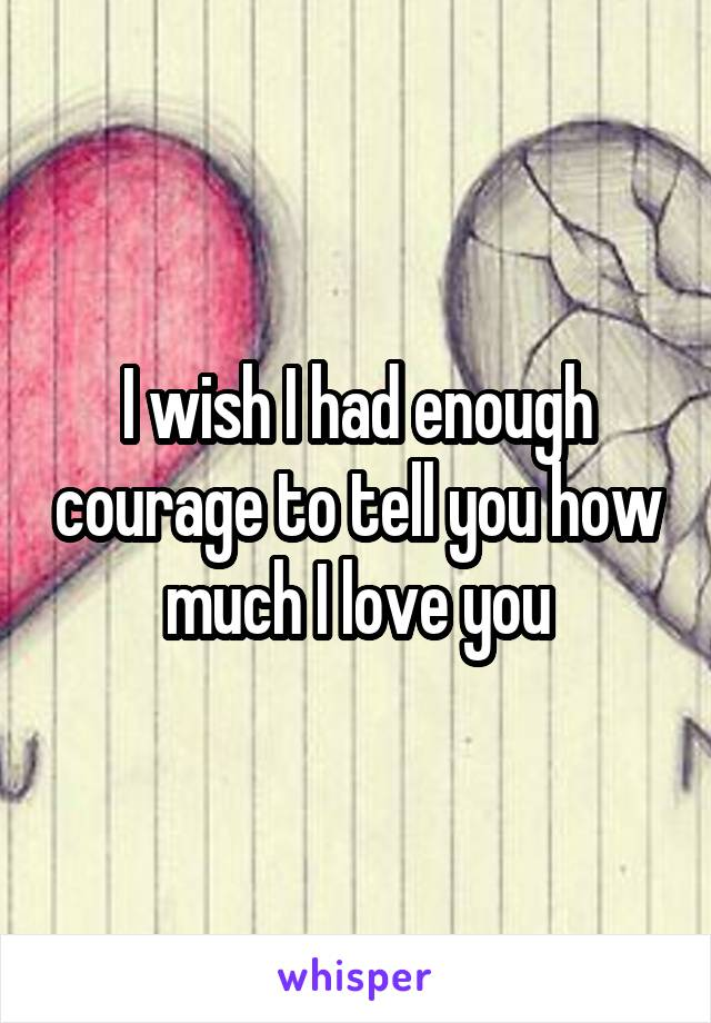 I wish I had enough courage to tell you how much I love you