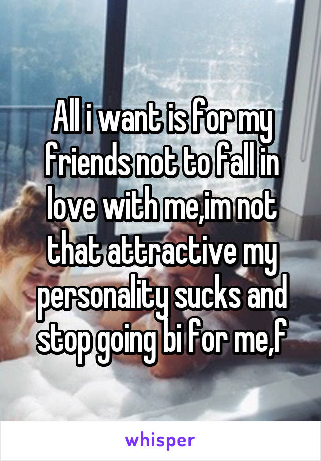 All i want is for my friends not to fall in love with me,im not that attractive my personality sucks and stop going bi for me,f