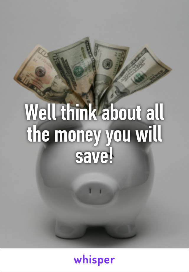Well think about all the money you will save!