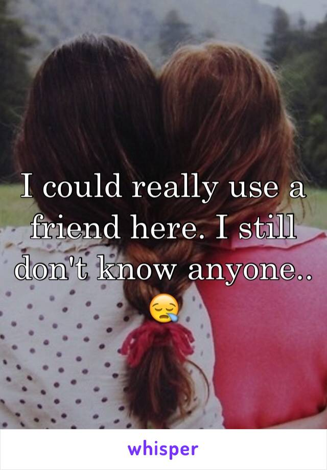 I could really use a friend here. I still don't know anyone.. 😪