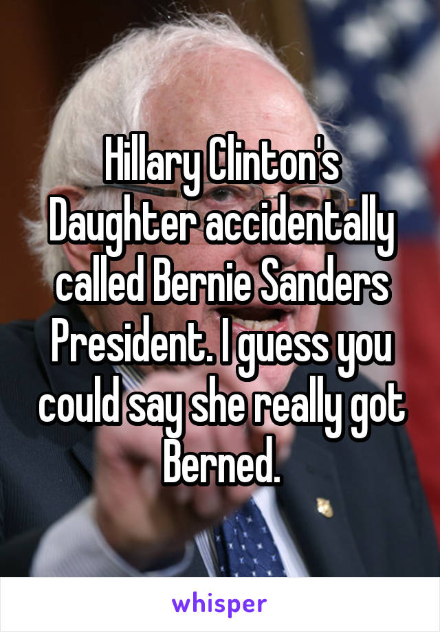 Hillary Clinton's Daughter accidentally called Bernie Sanders President. I guess you could say she really got Berned.