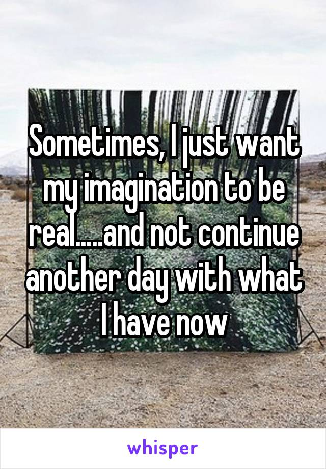 Sometimes, I just want my imagination to be real.....and not continue another day with what I have now