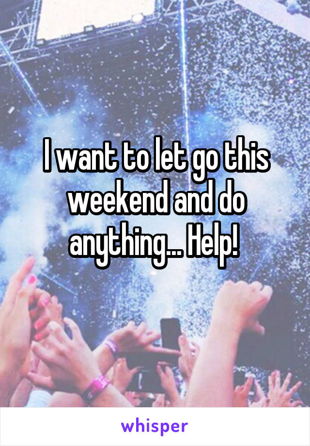 I want to let go this weekend and do anything... Help!