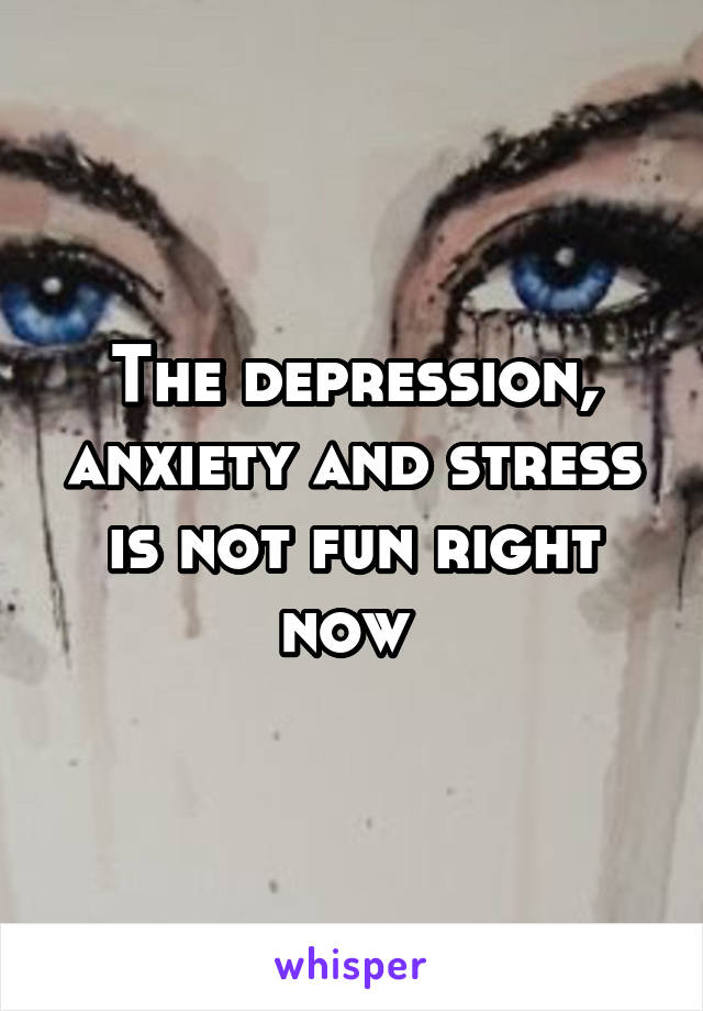 The depression, anxiety and stress is not fun right now