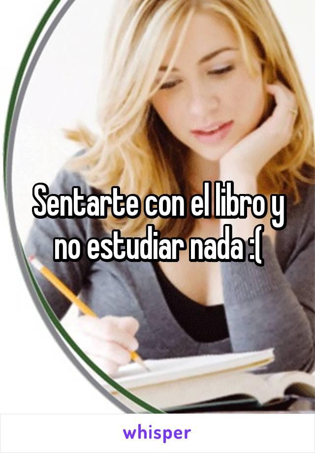 Sentarte con el libro y no estudiar nada :(