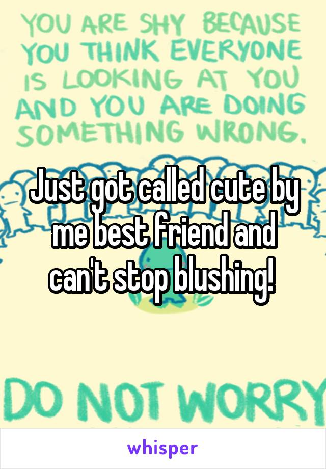Just got called cute by me best friend and can't stop blushing!